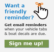 Want a friendly reminder? Sign up to get an email when your vehicle tabs and boat decals are due.